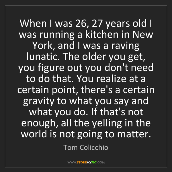 Tom Colicchio: When I was 26, 27 years old I was running a kitchen in...