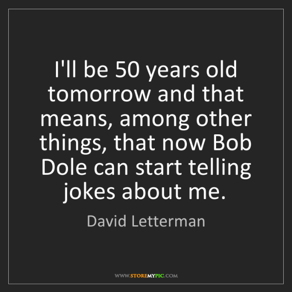 David Letterman: I'll be 50 years old tomorrow and that means, among other...