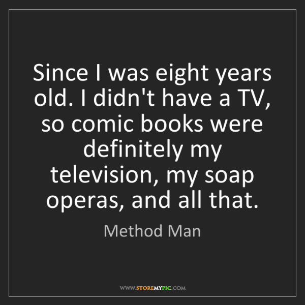 Method Man: Since I was eight years old. I didn't have a TV, so comic...