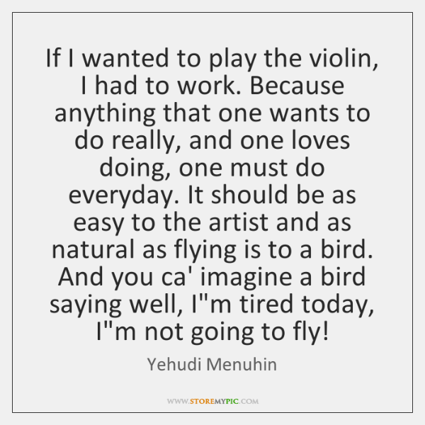 If I wanted to play the violin, I had to work. Because ...