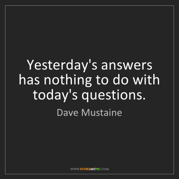 Dave Mustaine: Yesterday's answers has nothing to do with today's questions.