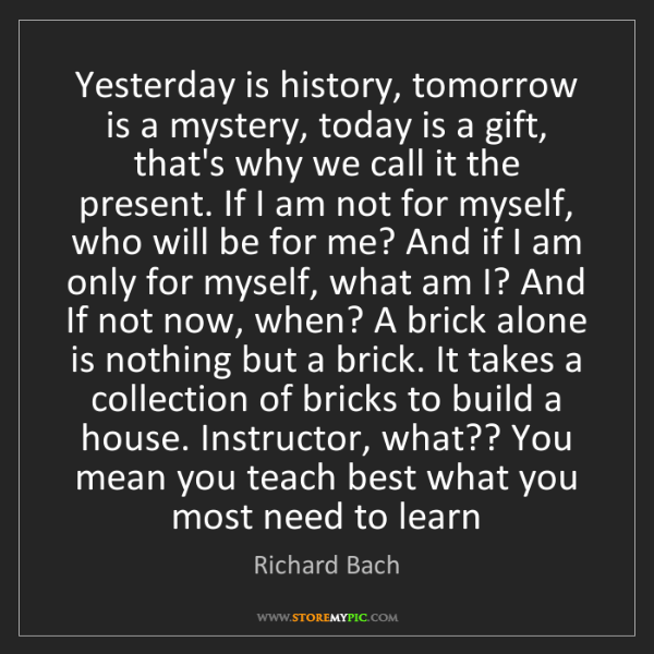 Richard Bach: Yesterday is history, tomorrow is a mystery, today is...