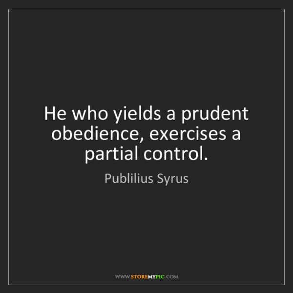 Publilius Syrus: He who yields a prudent obedience, exercises a partial...