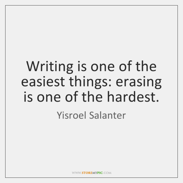 Writing is one of the easiest things: erasing is one of the ...