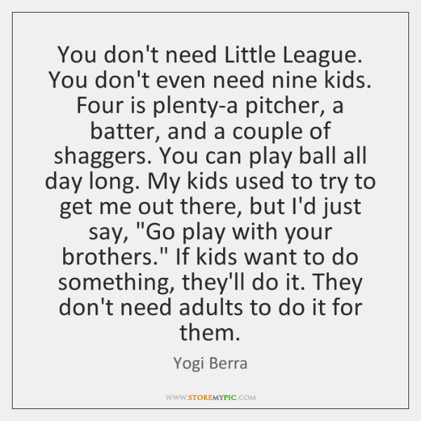 You don't need Little League. You don't even need nine kids. Four ...