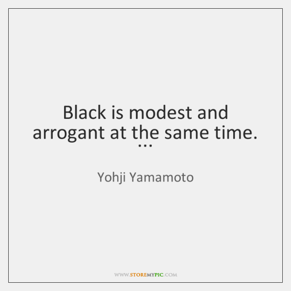Black is modest and arrogant at the same time. ...