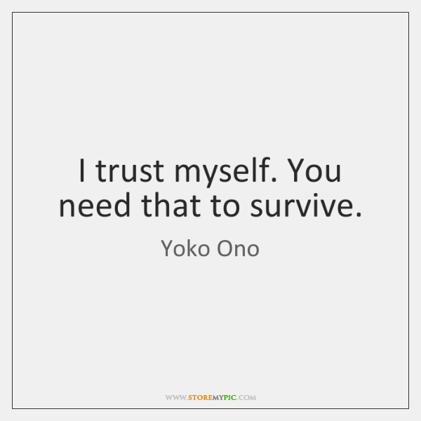 I trust myself. You need that to survive.