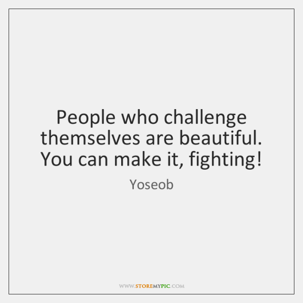 People who challenge themselves are beautiful. You can make it, fighting!