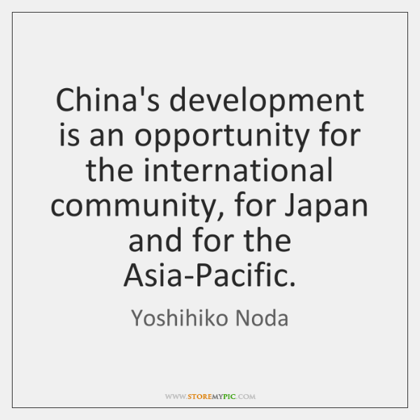 China's development is an opportunity for the international community, for Japan and ...