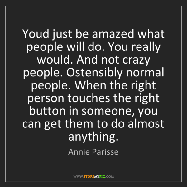 Annie Parisse: Youd just be amazed what people will do. You really would....