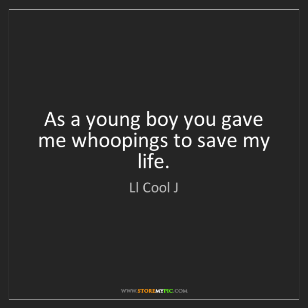 Ll Cool J: As a young boy you gave me whoopings to save my life.