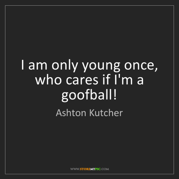 Ashton Kutcher: I am only young once, who cares if I'm a goofball!