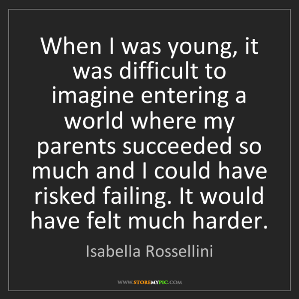 Isabella Rossellini: When I was young, it was difficult to imagine entering...