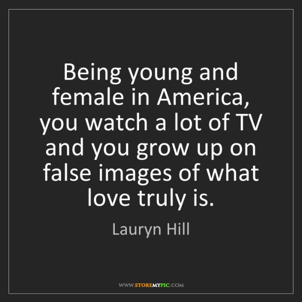 Lauryn Hill: Being young and female in America, you watch a lot of...