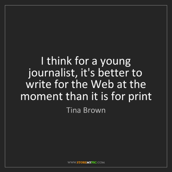 Tina Brown: I think for a young journalist, it's better to write...