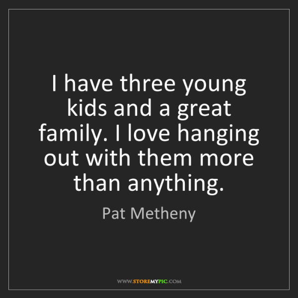 Pat Metheny: I have three young kids and a great family. I love hanging...