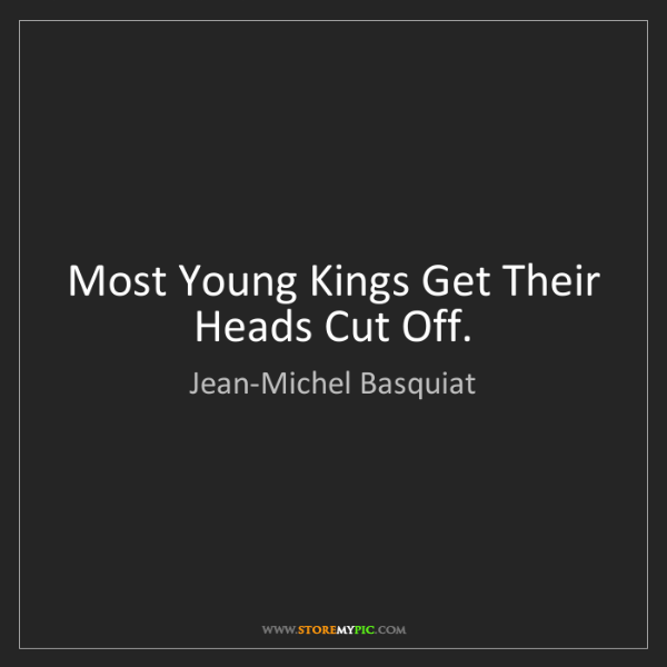 Jean-Michel Basquiat: Most Young Kings Get Their Heads Cut Off.