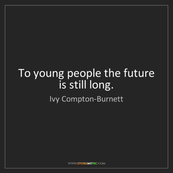 Ivy Compton-Burnett: To young people the future is still long.