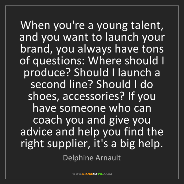 Delphine Arnault: When you're a young talent, and you want to launch your...