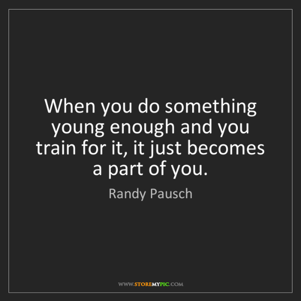 Randy Pausch: When you do something young enough and you train for...
