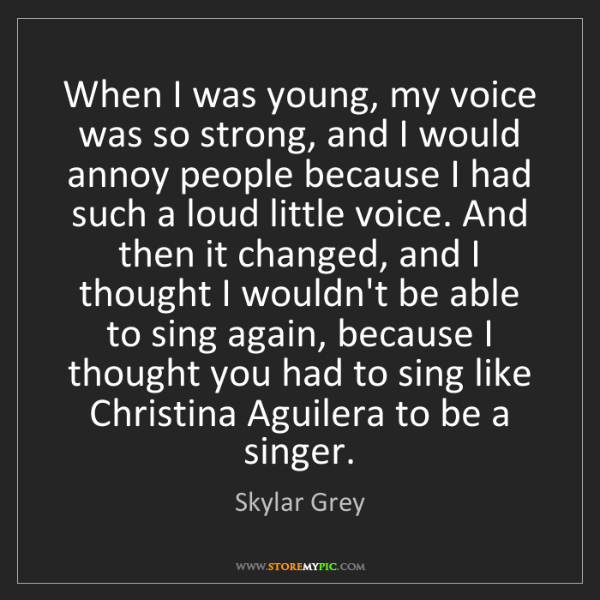 Skylar Grey: When I was young, my voice was so strong, and I would...