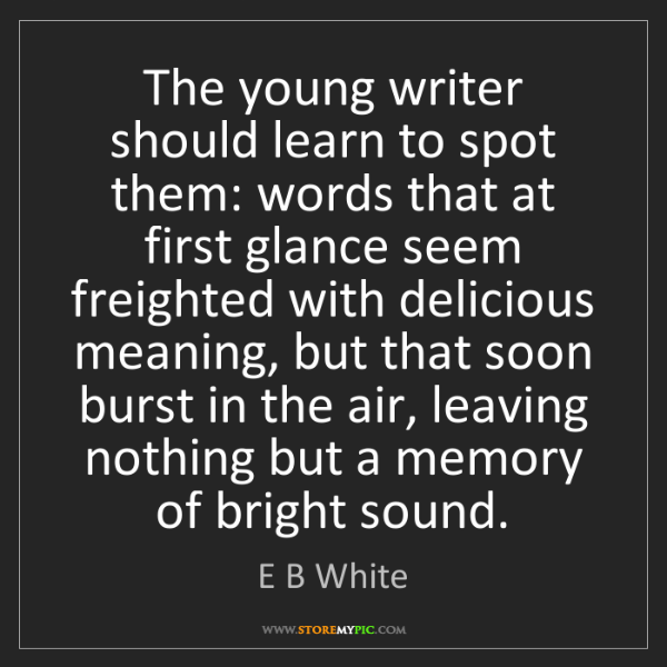 E B White: The young writer should learn to spot them: words that...