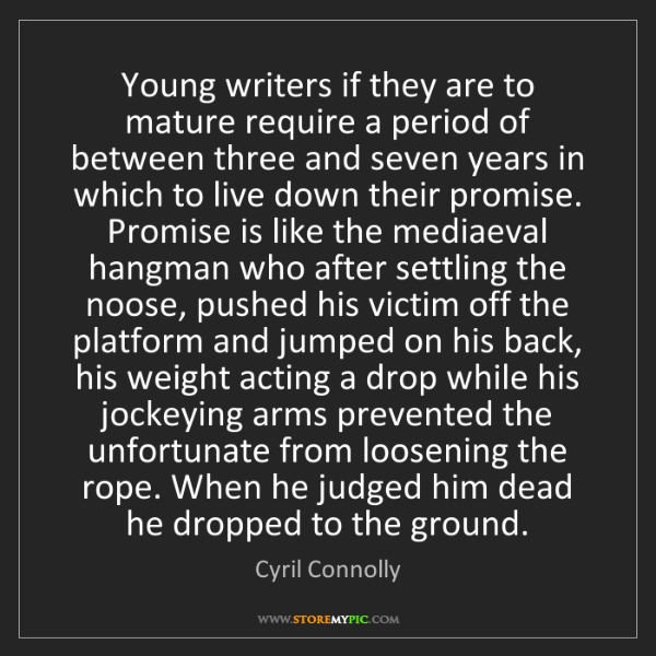 Cyril Connolly: Young writers if they are to mature require a period...