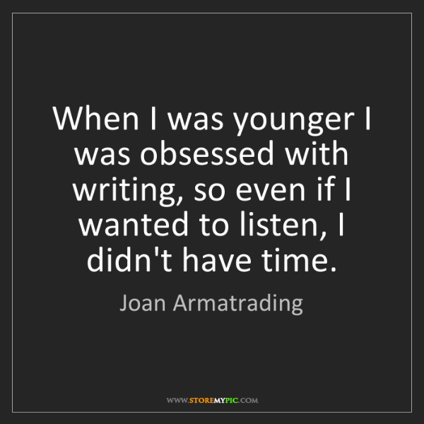 Joan Armatrading: When I was younger I was obsessed with writing, so even...