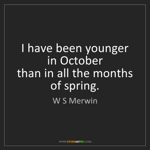 W S Merwin: I have been younger in October   than in all the months...