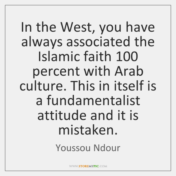 In the West, you have always associated the Islamic faith 100 percent with ...