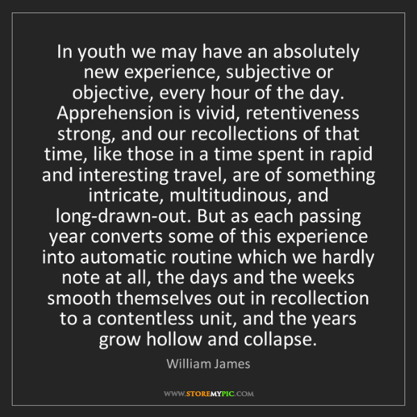 William James: In youth we may have an absolutely new experience, subjective...