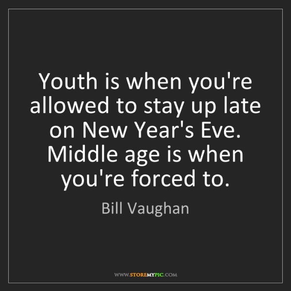 Bill Vaughan: Youth is when you're allowed to stay up late on New Year's...