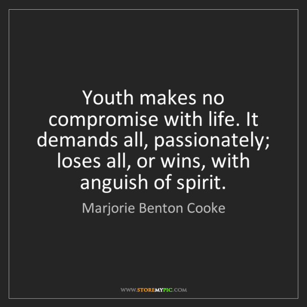 Marjorie Benton Cooke: Youth makes no compromise with life. It demands all,...
