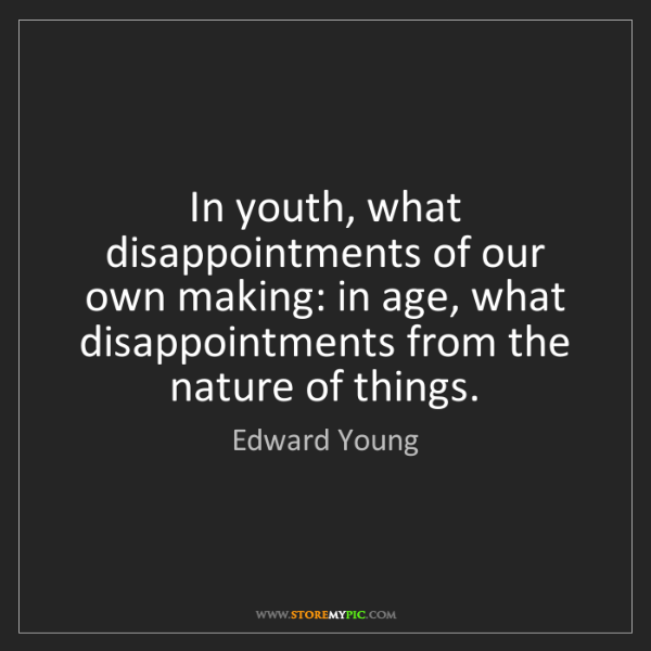 Edward Young: In youth, what disappointments of our own making: in...