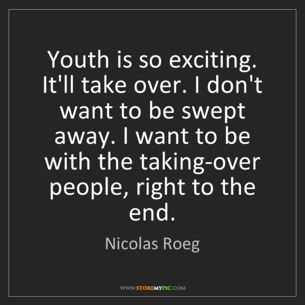 Nicolas Roeg: Youth is so exciting. It'll take over. I don't want to...