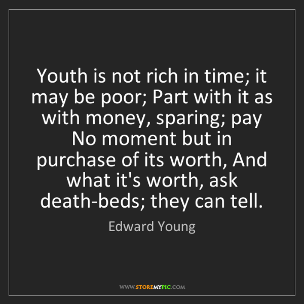Edward Young: Youth is not rich in time; it may be poor; Part with...