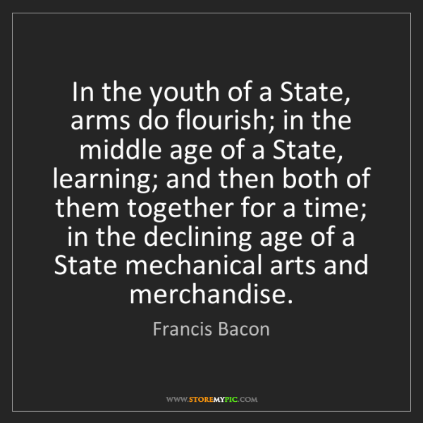 Francis Bacon: In the youth of a State, arms do flourish; in the middle...