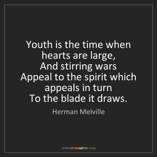 Herman Melville: Youth is the time when hearts are large,   And stirring...