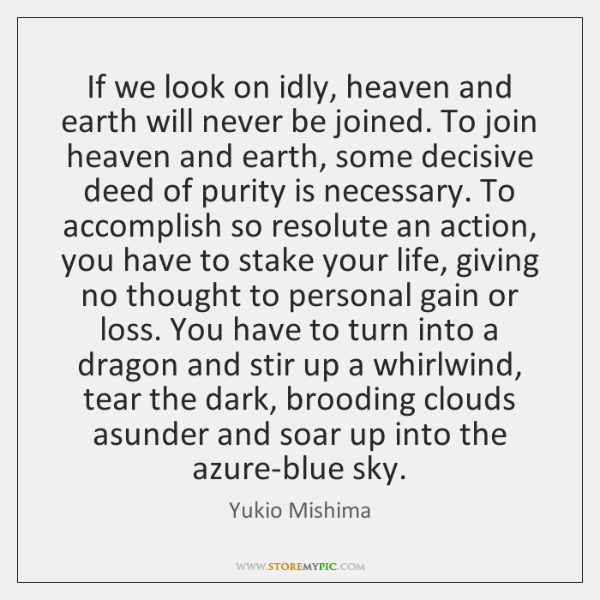 If we look on idly, heaven and earth will never be joined. ...
