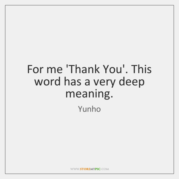For me 'Thank You'. This word has a very deep meaning.