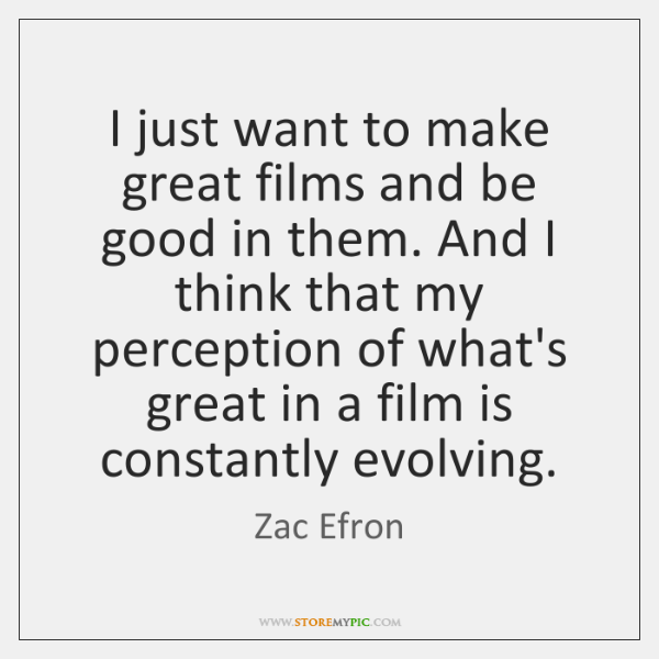 I just want to make great films and be good in them. ...