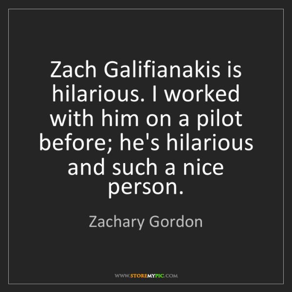 Zachary Gordon: Zach Galifianakis is hilarious. I worked with him on...