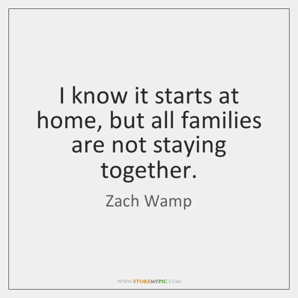 I know it starts at home, but all families are not staying ...