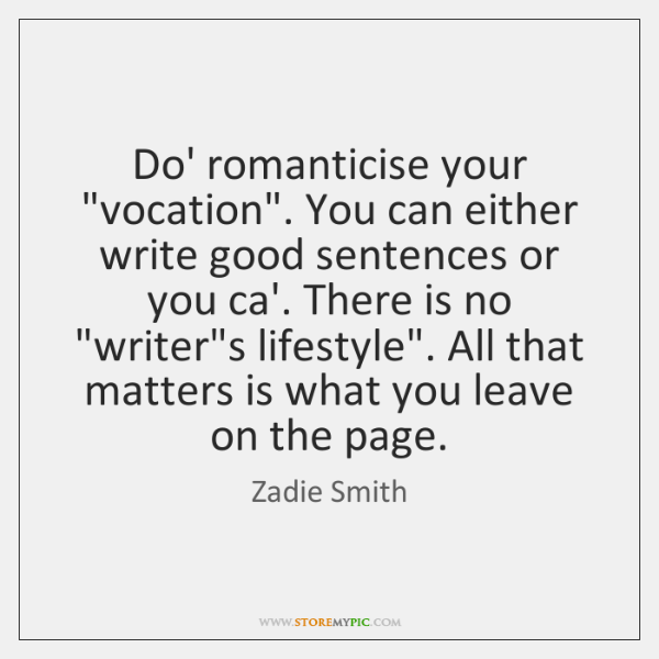 "Do' romanticise your ""vocation"". You can either write good sentences or you ..."