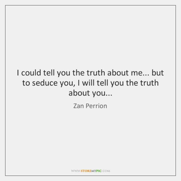 I could tell you the truth about me... but to seduce you, ...
