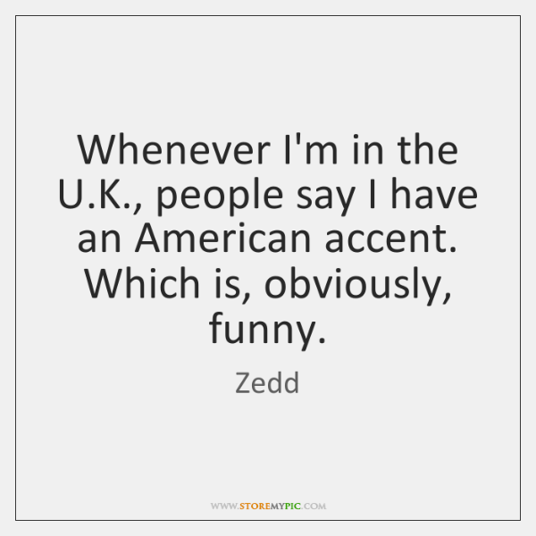 Whenever I'm in the U.K., people say I have an American ...