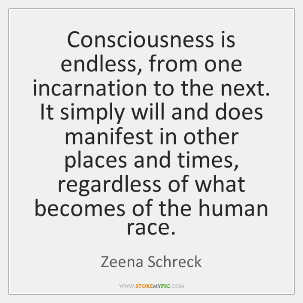 Consciousness is endless, from one incarnation to the next. It simply will ...
