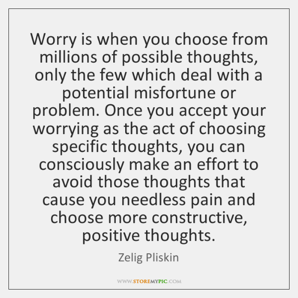 Worry is when you choose from millions of possible thoughts, only the ...