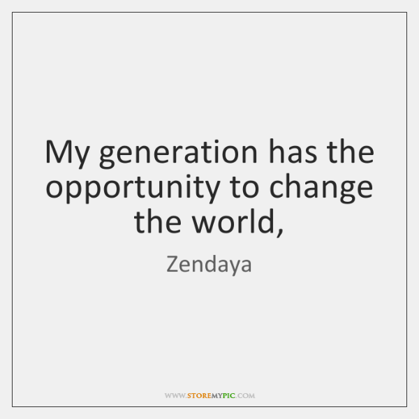 My generation has the opportunity to change the world,