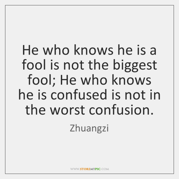 He who knows he is a fool is not the biggest fool; ...